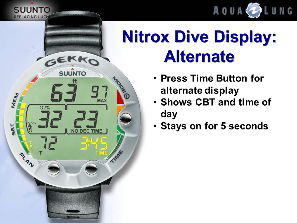 Nitrox Dive Display: Alternate Press Time Button for alternate display Shows CBT and time of day Stays on for 5 seconds