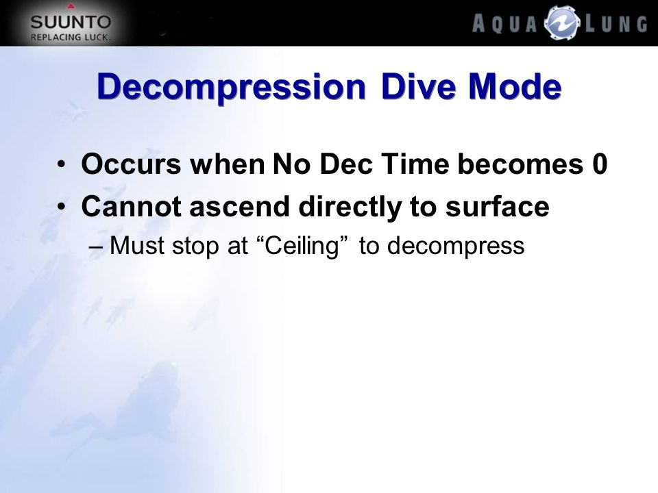 Decompression Dive Mode Occurs when No Dec Time becomes 0 Cannot ascend directly to surface –Must stop at Ceiling to decompress