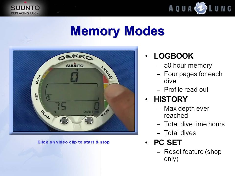 Memory Modes LOGBOOK –50 hour memory –Four pages for each dive –Profile read out HISTORY –Max depth ever reached –Total dive time hours –Total dives P