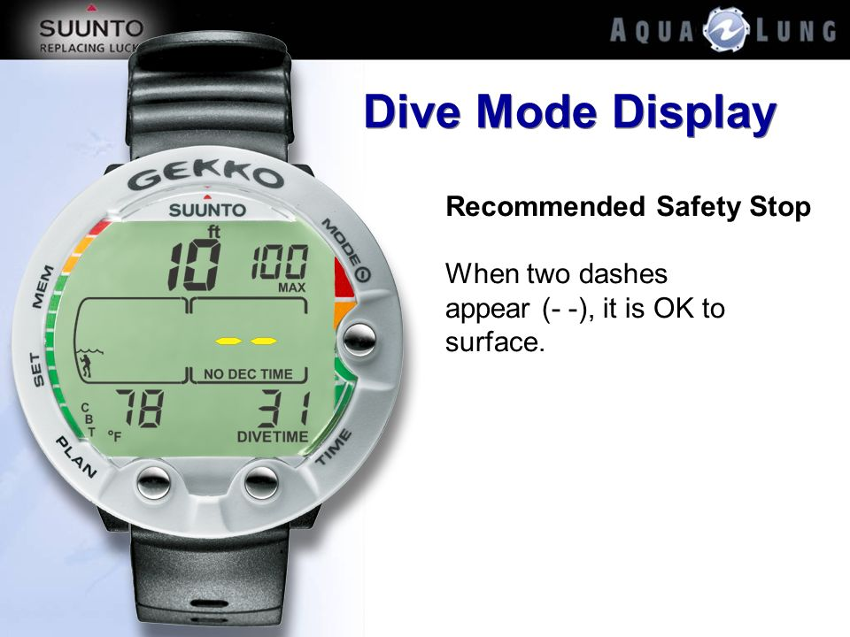 Dive Mode Display Recommended Safety Stop When two dashes appear (- -), it is OK to surface.