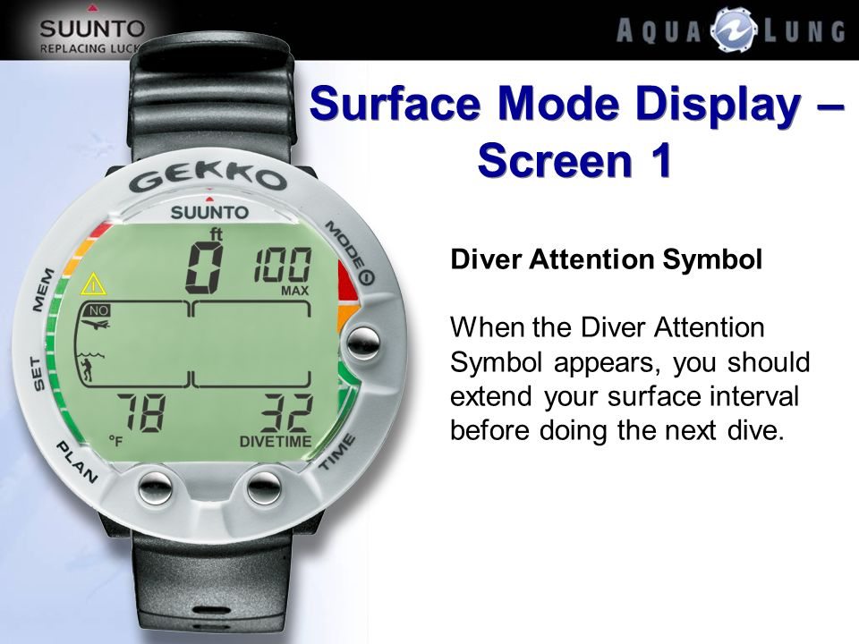Surface Mode Display – Screen 1 Diver Attention Symbol When the Diver Attention Symbol appears, you should extend your surface interval before doing t