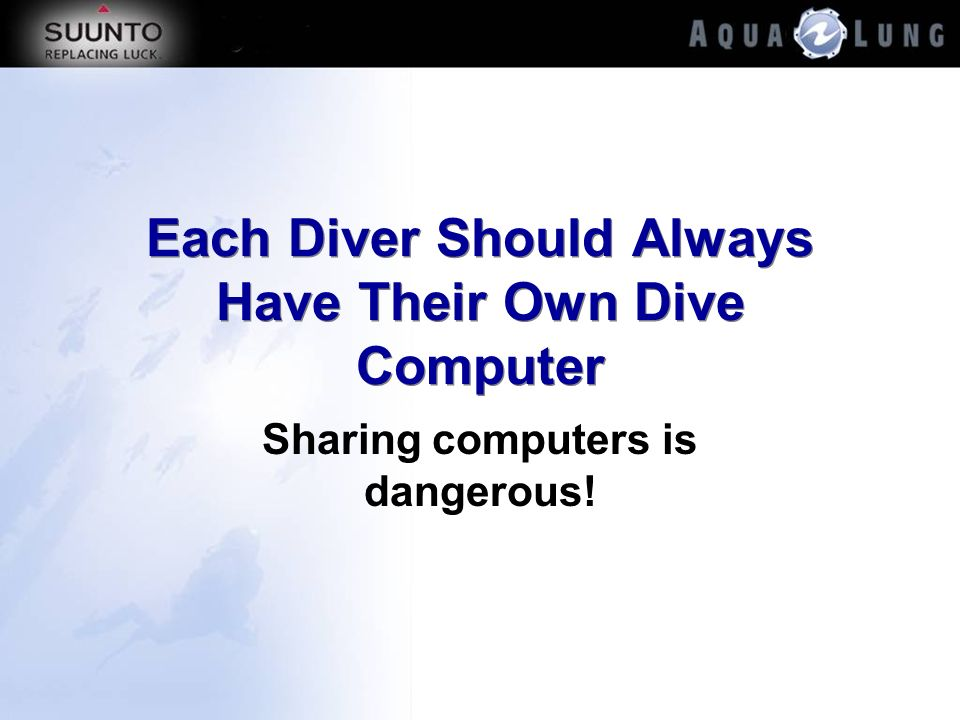 Each Diver Should Always Have Their Own Dive Computer Sharing computers is dangerous!