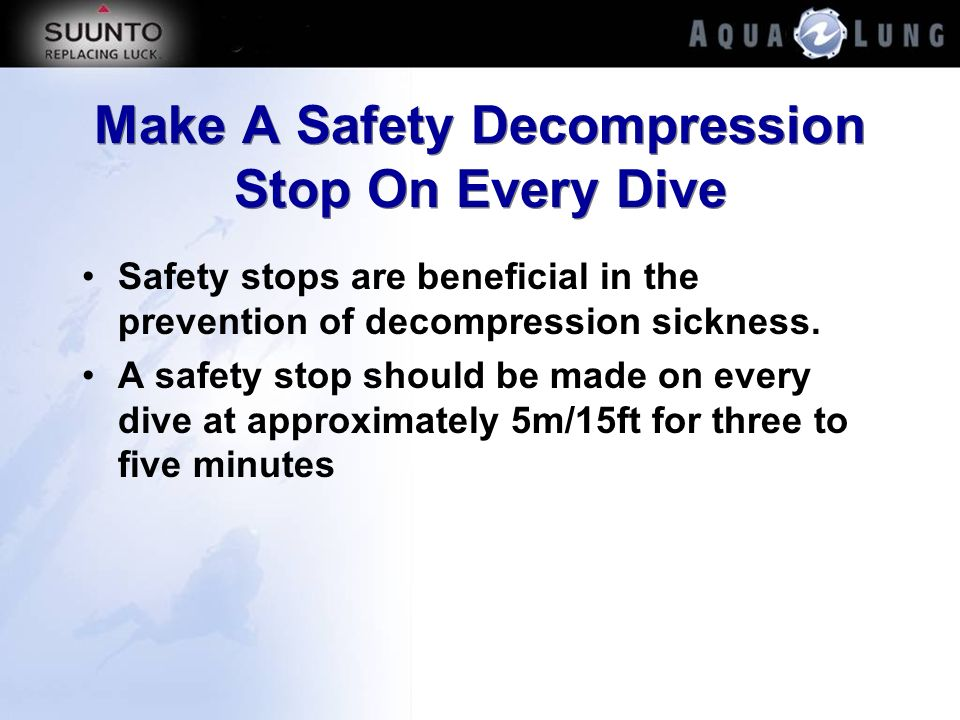 Make A Safety Decompression Stop On Every Dive Safety stops are beneficial in the prevention of decompression sickness. A safety stop should be made o
