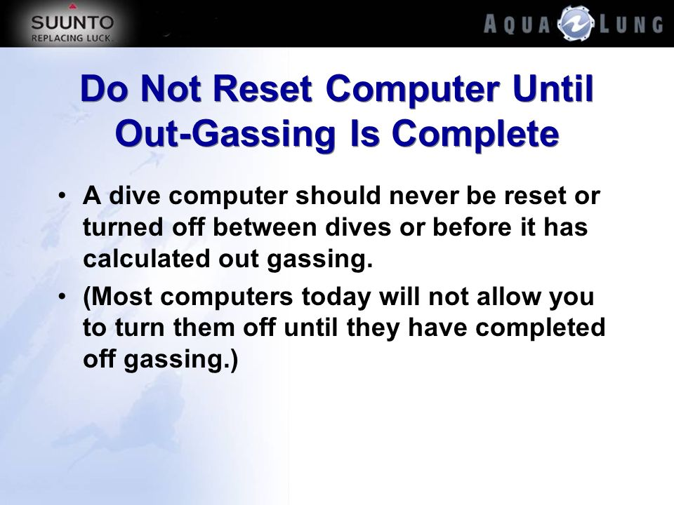 Do Not Reset Computer Until Out-Gassing Is Complete A dive computer should never be reset or turned off between dives or before it has calculated out