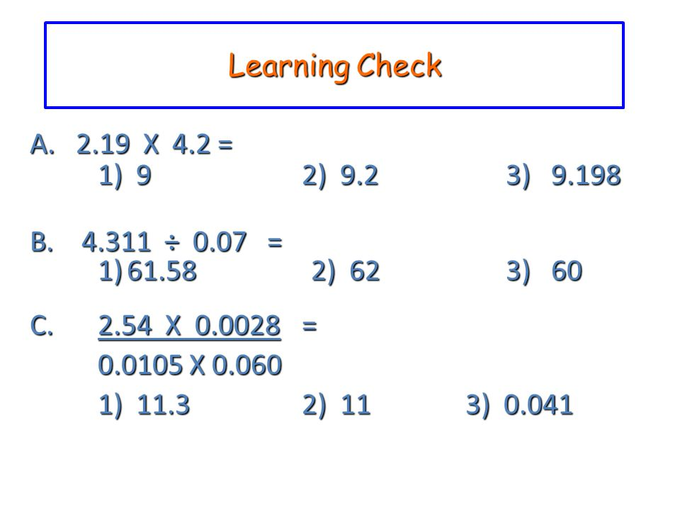 Learning Check A. 2.19 X 4.2 = 1) 9 2) 9.2 3) 9.198 B. 4.311 ÷ 0.07 = 1) 61.58 2) 62 3) 60 C. 2.54 X 0.0028 = 0.0105 X 0.060 1) 11.32) 11 3) 0.041