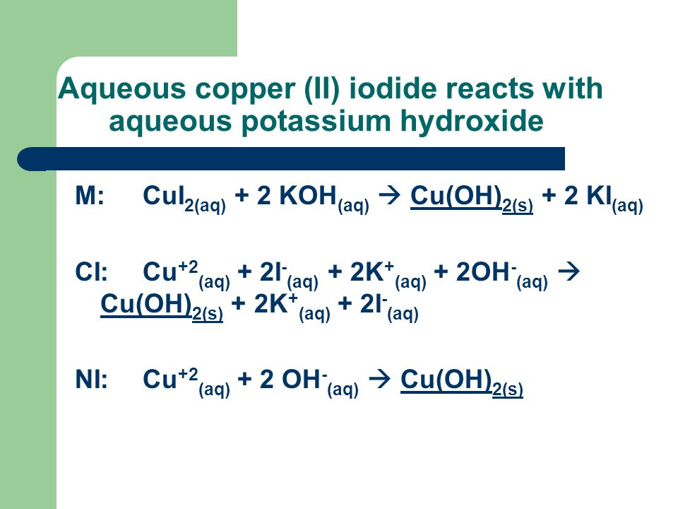 Aqueous copper (II) iodide reacts with aqueous potassium hydroxide M:CuI 2(aq) + 2 KOH (aq) Cu(OH) 2(s) + 2 KI (aq) CI:Cu +2 (aq) + 2I - (aq) + 2K + (