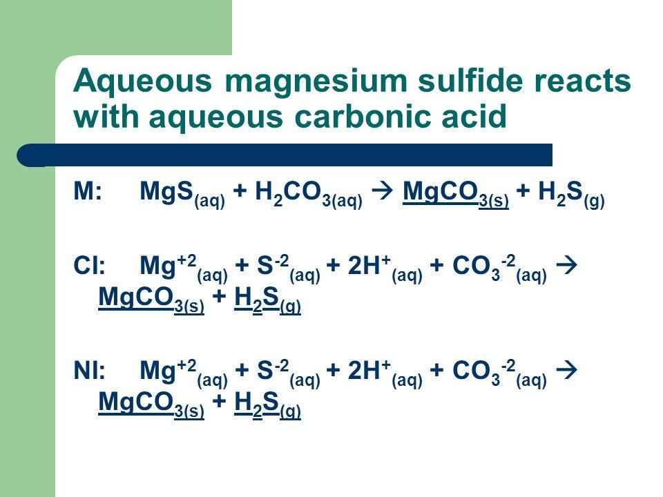 Aqueous magnesium sulfide reacts with aqueous carbonic acid M:MgS (aq) + H 2 CO 3(aq) MgCO 3(s) + H 2 S (g) CI:Mg +2 (aq) + S -2 (aq) + 2H + (aq) + CO