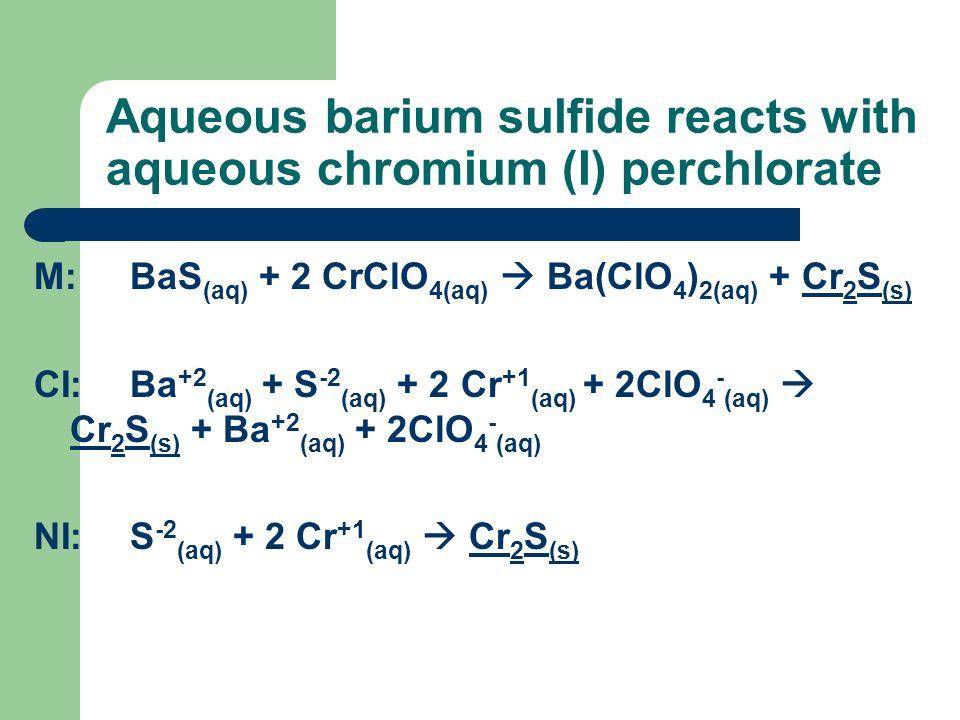 Aqueous barium sulfide reacts with aqueous chromium (I) perchlorate M:BaS (aq) + 2 CrClO 4(aq) Ba(ClO 4 ) 2(aq) + Cr 2 S (s) CI:Ba +2 (aq) + S -2 (aq)