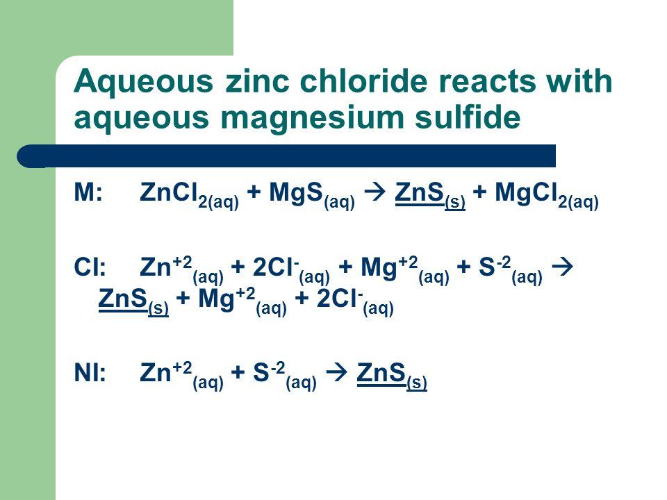 Aqueous zinc chloride reacts with aqueous magnesium sulfide M:ZnCl 2(aq) + MgS (aq) ZnS (s) + MgCl 2(aq) CI:Zn +2 (aq) + 2Cl - (aq) + Mg +2 (aq) + S -