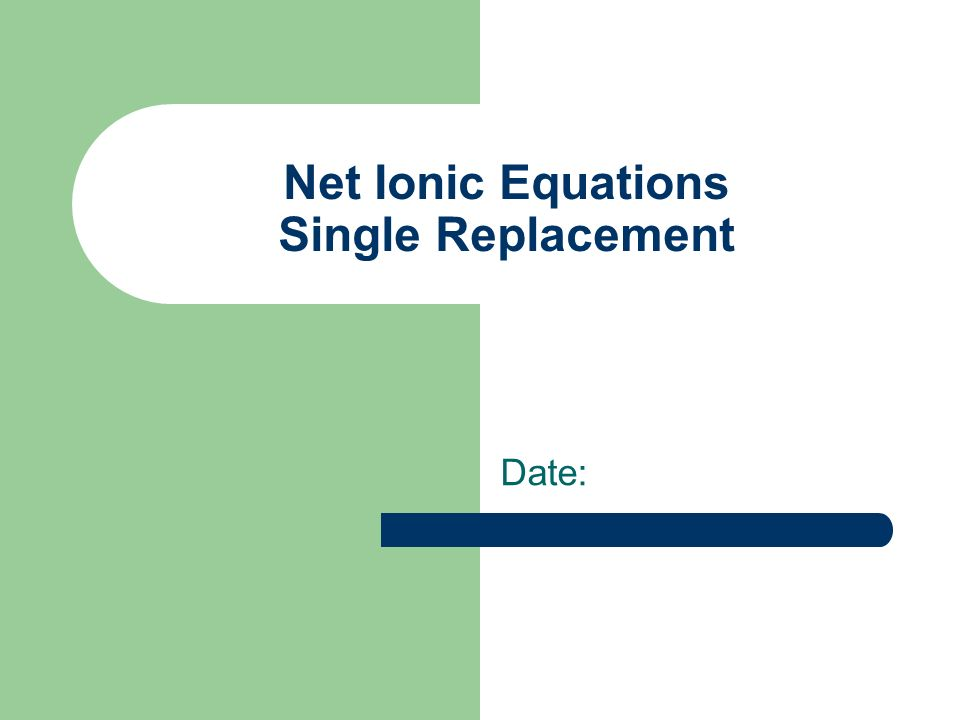 Net Ionic Equations Single Replacement Date: