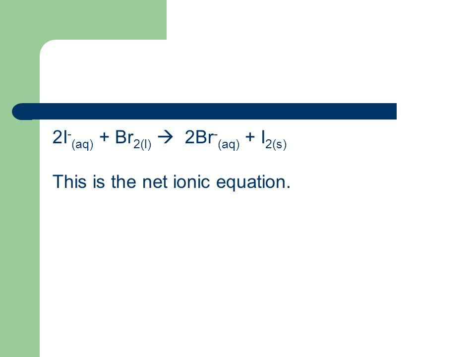 2I - (aq) + Br 2(l) 2Br - (aq) + I 2(s) This is the net ionic equation.