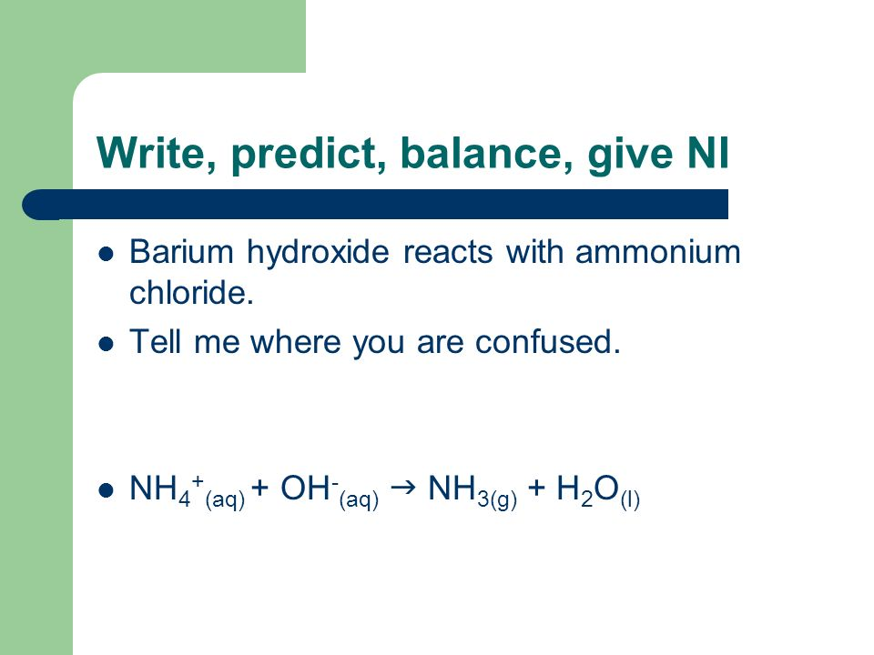 Write, predict, balance, give NI Barium hydroxide reacts with ammonium chloride. Tell me where you are confused. NH 4 + (aq) + OH - (aq) NH 3(g) + H 2