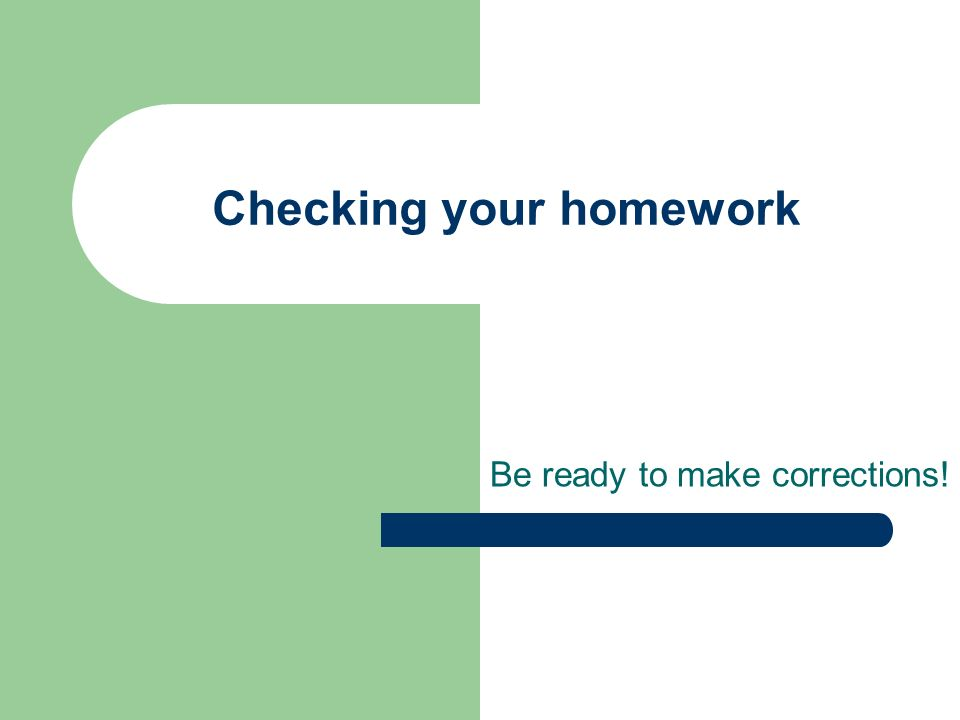 Checking your homework Be ready to make corrections!