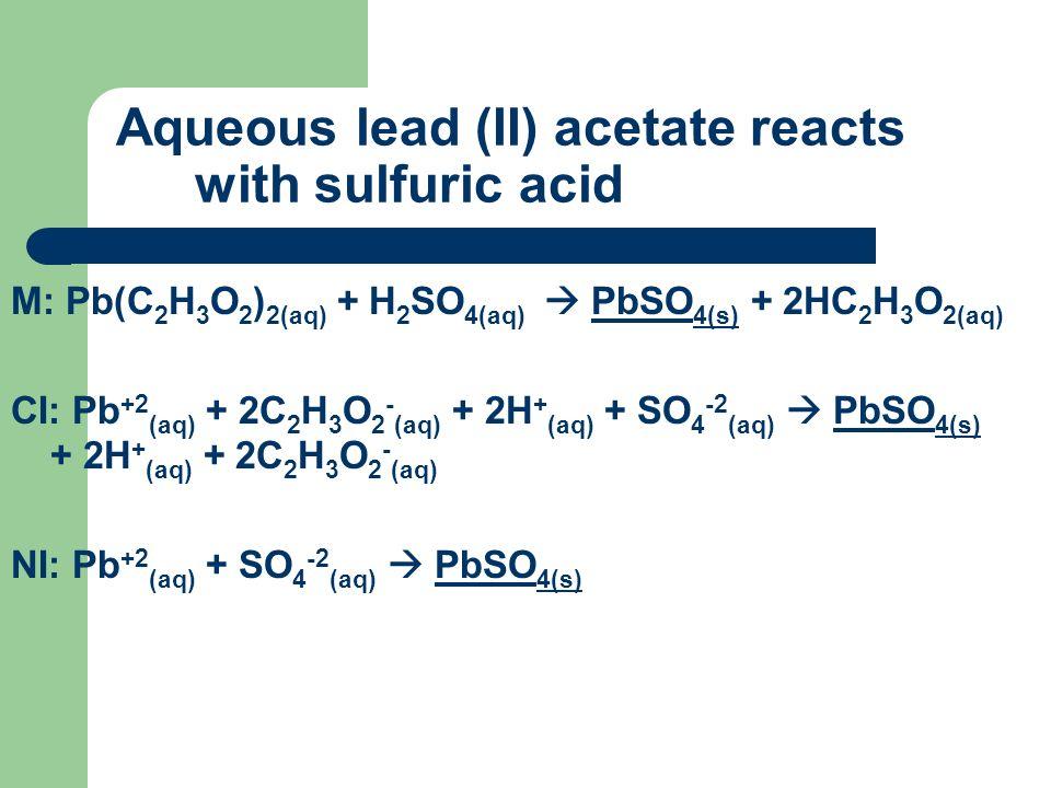 Aqueous lead (II) acetate reacts with sulfuric acid M: Pb(C 2 H 3 O 2 ) 2(aq) + H 2 SO 4(aq) PbSO 4(s) + 2HC 2 H 3 O 2(aq) CI: Pb +2 (aq) + 2C 2 H 3 O