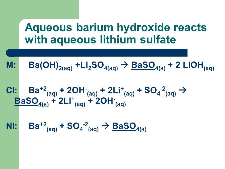 Aqueous barium hydroxide reacts with aqueous lithium sulfate M:Ba(OH) 2(aq) +Li 2 SO 4(aq) BaSO 4(s) + 2 LiOH (aq) CI:Ba +2 (aq) + 2OH - (aq) + 2Li +