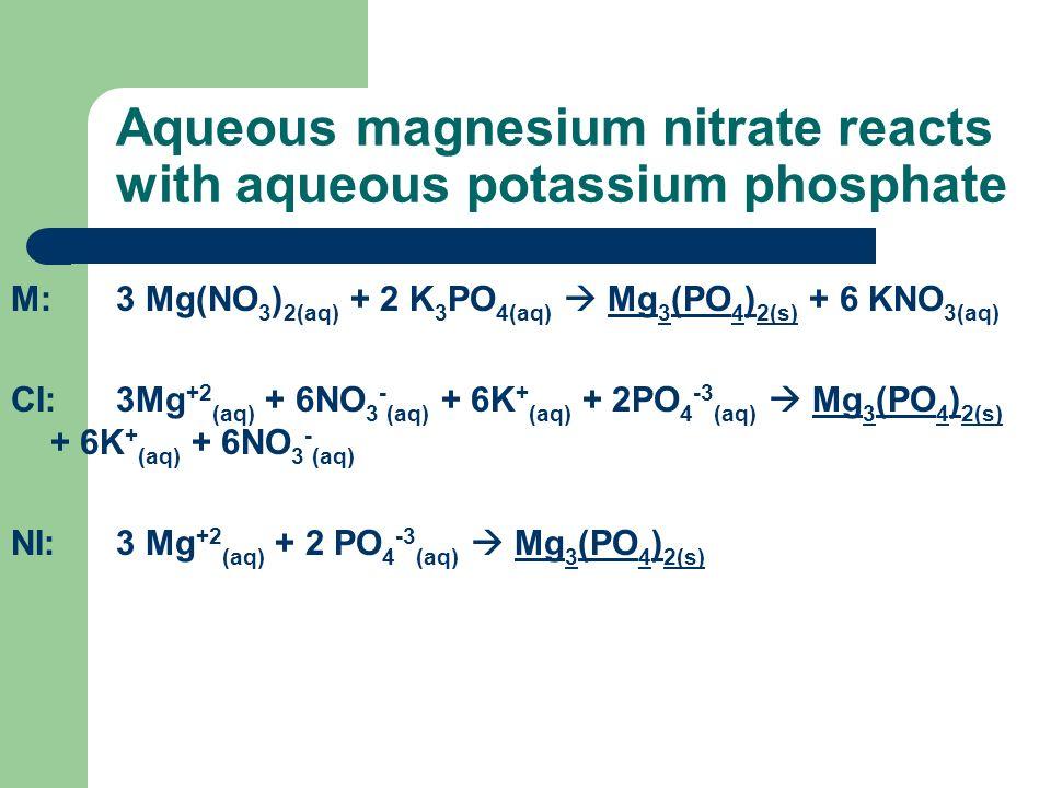 Aqueous magnesium nitrate reacts with aqueous potassium phosphate M:3 Mg(NO 3 ) 2(aq) + 2 K 3 PO 4(aq) Mg 3 (PO 4 ) 2(s) + 6 KNO 3(aq) CI:3Mg +2 (aq)
