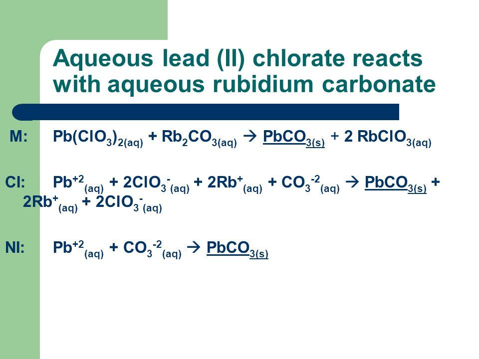 Aqueous lead (II) chlorate reacts with aqueous rubidium carbonate M:Pb(ClO 3 ) 2(aq) + Rb 2 CO 3(aq) PbCO 3(s) + 2 RbClO 3(aq) CI:Pb +2 (aq) + 2ClO 3