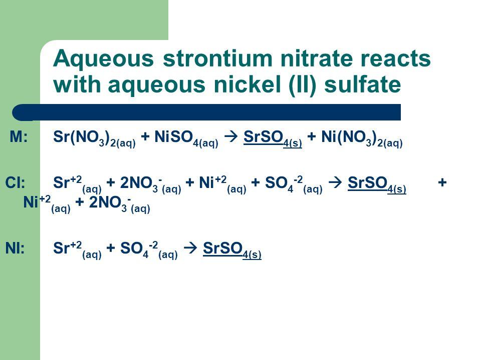 Aqueous strontium nitrate reacts with aqueous nickel (II) sulfate M:Sr(NO 3 ) 2(aq) + NiSO 4(aq) SrSO 4(s) + Ni(NO 3 ) 2(aq) CI:Sr +2 (aq) + 2NO 3 - (