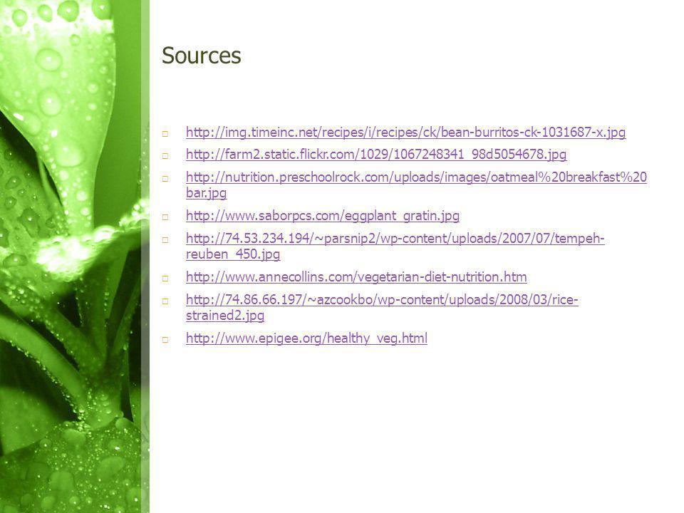 Sources http://img.timeinc.net/recipes/i/recipes/ck/bean-burritos-ck-1031687-x.jpg http://farm2.static.flickr.com/1029/1067248341_98d5054678.jpg http://nutrition.preschoolrock.com/uploads/images/oatmeal%20breakfast%20 bar.jpg http://nutrition.preschoolrock.com/uploads/images/oatmeal%20breakfast%20 bar.jpg http://www.saborpcs.com/eggplant_gratin.jpg http://74.53.234.194/~parsnip2/wp-content/uploads/2007/07/tempeh- reuben_450.jpg http://74.53.234.194/~parsnip2/wp-content/uploads/2007/07/tempeh- reuben_450.jpg http://www.annecollins.com/vegetarian-diet-nutrition.htm http://74.86.66.197/~azcookbo/wp-content/uploads/2008/03/rice- strained2.jpg http://74.86.66.197/~azcookbo/wp-content/uploads/2008/03/rice- strained2.jpg http://www.epigee.org/healthy_veg.html