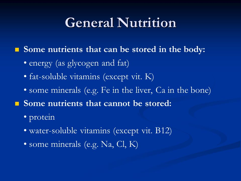 General Nutrition Some nutrients that can be stored in the body: energy (as glycogen and fat) fat-soluble vitamins (except vit. K) some minerals (e.g.
