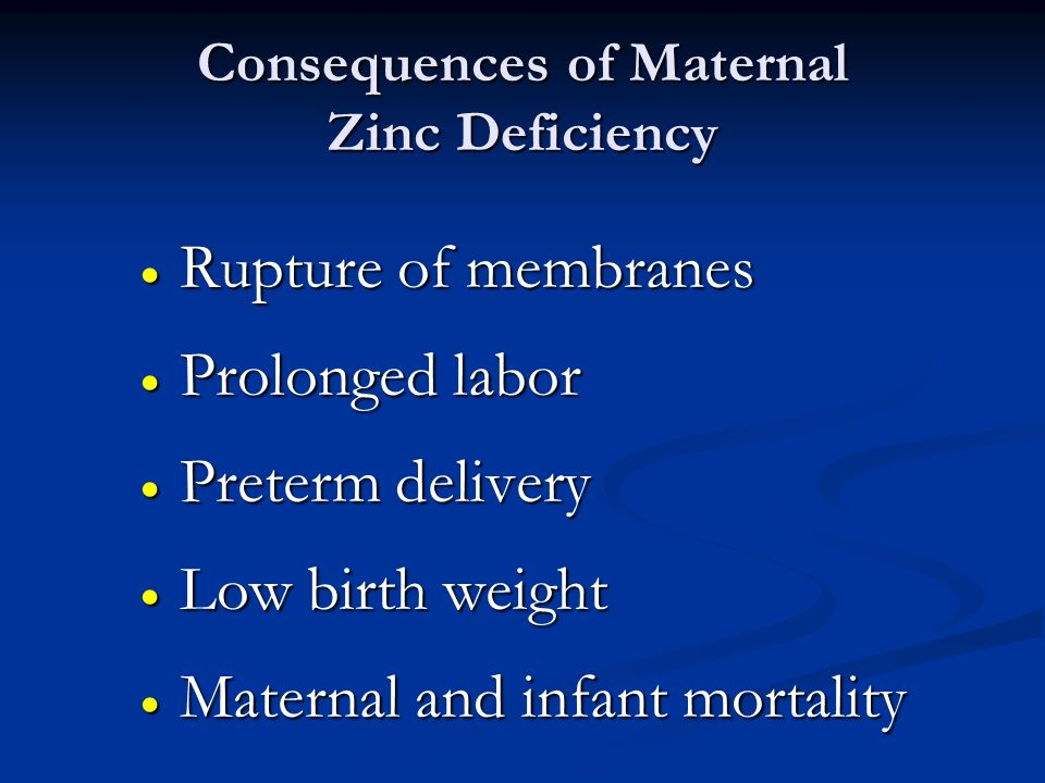 Consequences of Maternal Zinc Deficiency Rupture of membranes Rupture of membranes Prolonged labor Prolonged labor Preterm delivery Preterm delivery L