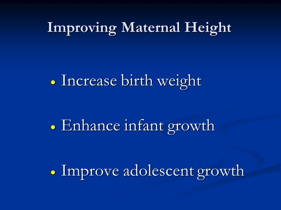 Improving Maternal Height Increase birth weight Increase birth weight Enhance infant growth Enhance infant growth Improve adolescent growth Improve ad