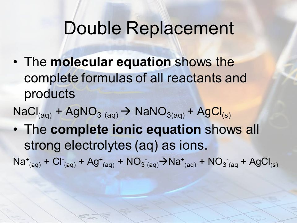 Double Replacement The molecular equation shows the complete formulas of all reactants and products NaCl (aq) + AgNO 3 (aq) NaNO 3(aq) + AgCl (s) The