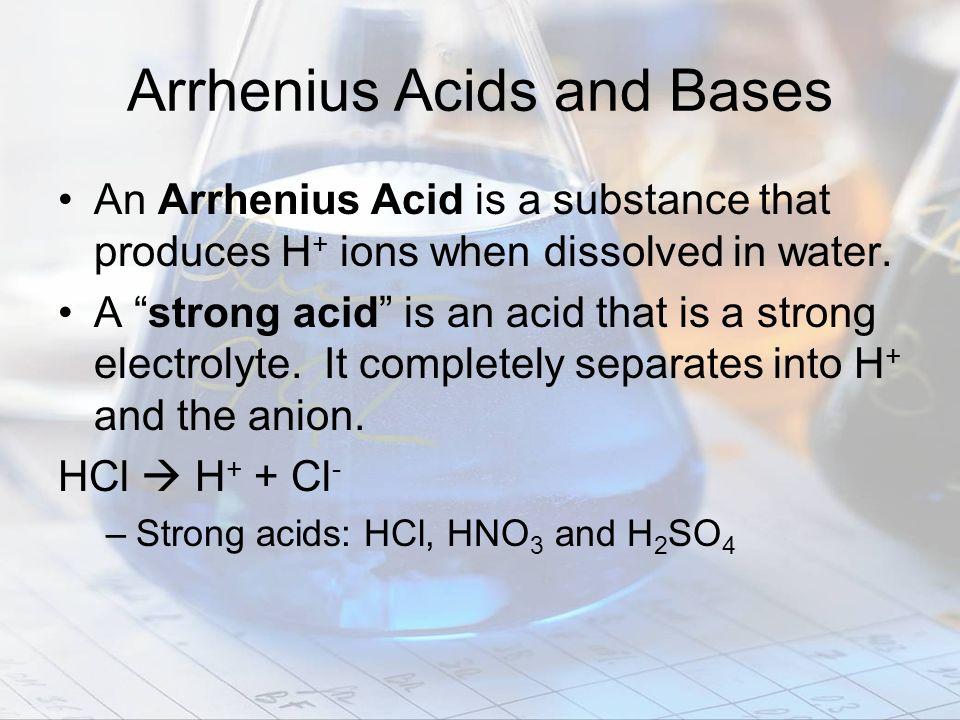 Arrhenius Acids and Bases An Arrhenius Acid is a substance that produces H + ions when dissolved in water. A strong acid is an acid that is a strong e