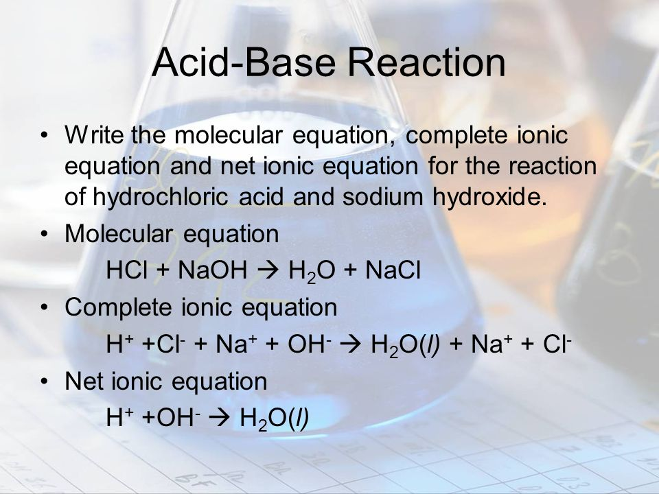 Acid-Base Reaction Write the molecular equation, complete ionic equation and net ionic equation for the reaction of hydrochloric acid and sodium hydro