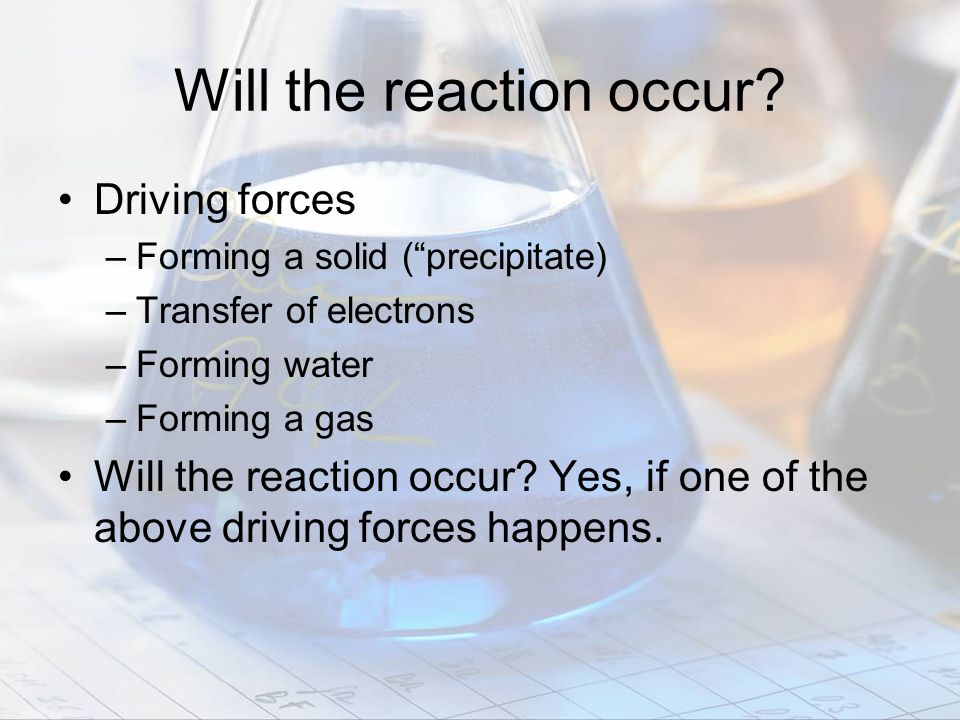Will the reaction occur? Driving forces –Forming a solid (precipitate) –Transfer of electrons –Forming water –Forming a gas Will the reaction occur? Y
