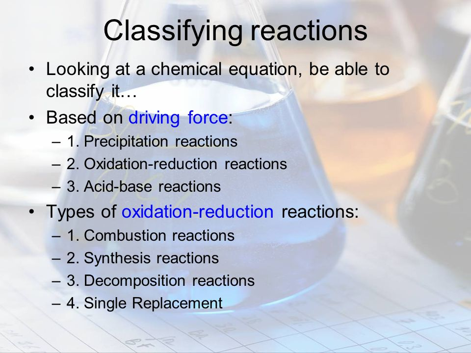 Classifying reactions Looking at a chemical equation, be able to classify it… Based on driving force: –1. Precipitation reactions –2. Oxidation-reduct