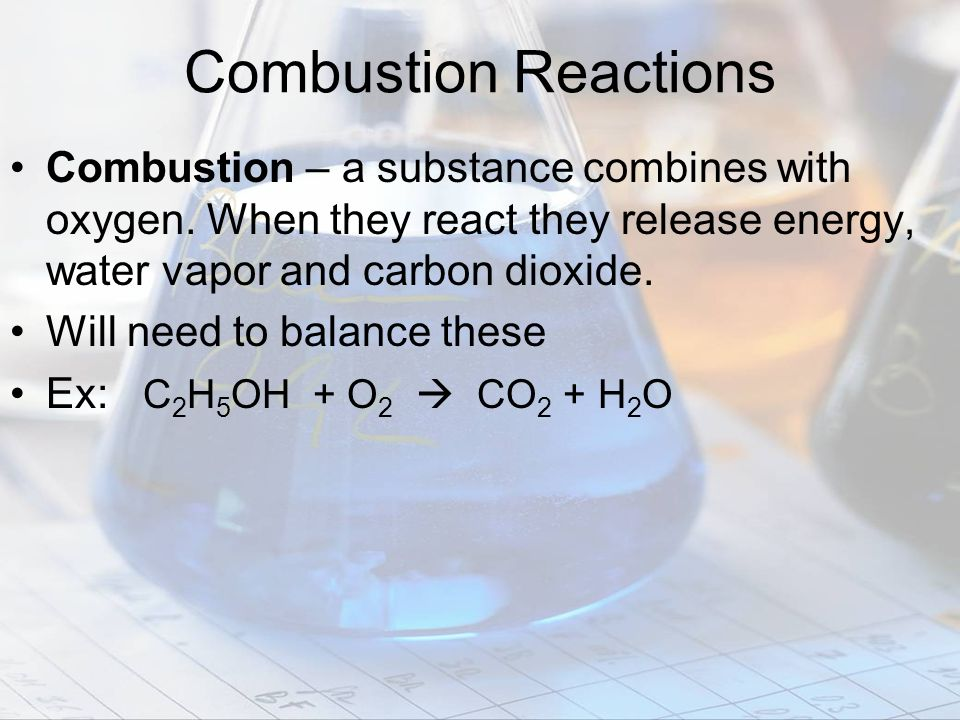 Combustion – a substance combines with oxygen. When they react they release energy, water vapor and carbon dioxide. Will need to balance these Ex: C 2