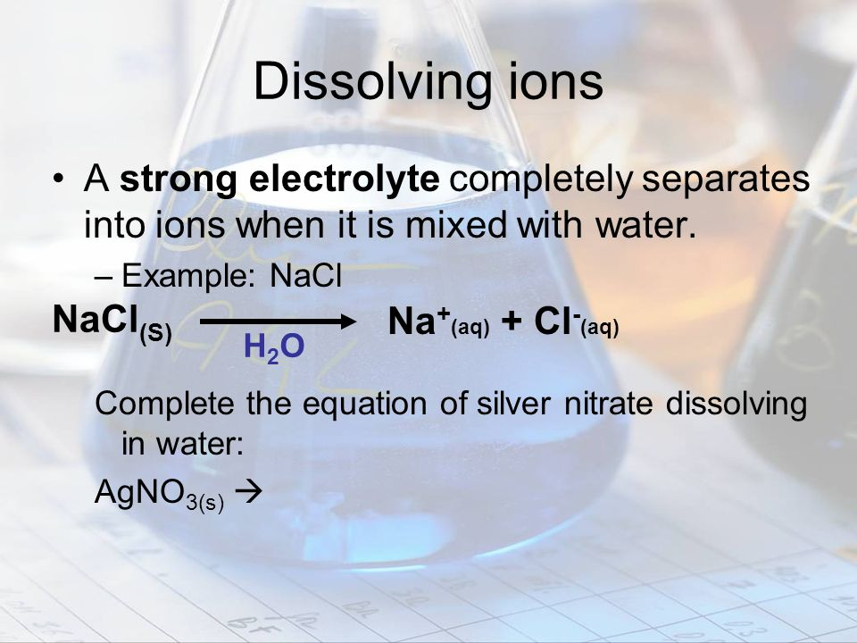 Dissolving ions A strong electrolyte completely separates into ions when it is mixed with water. –Example: NaCl Complete the equation of silver nitrat