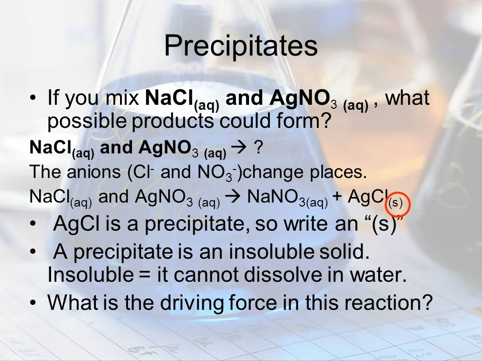 Precipitates If you mix NaCl (aq) and AgNO 3 (aq), what possible products could form? NaCl (aq) and AgNO 3 (aq) ? The anions (Cl - and NO 3 - )change