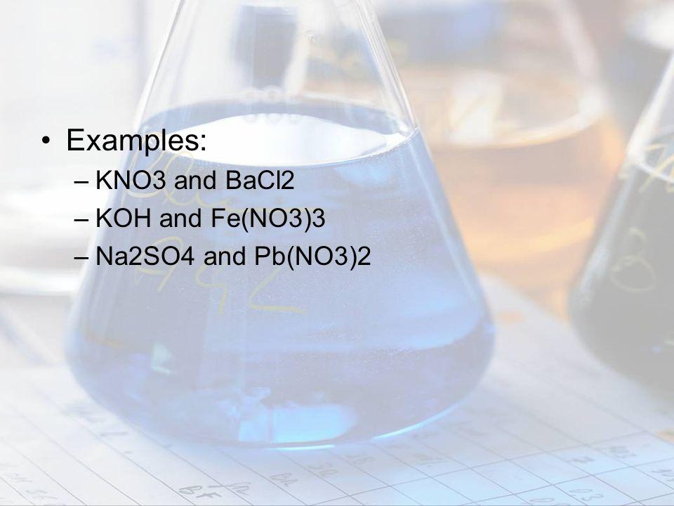 Examples: –KNO3 and BaCl2 –KOH and Fe(NO3)3 –Na2SO4 and Pb(NO3)2