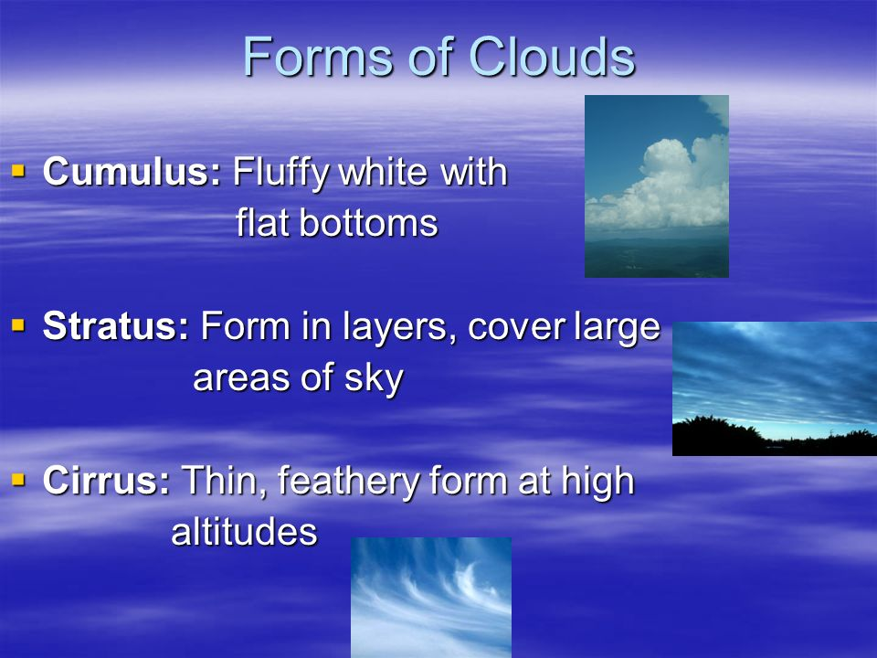 Forms of Clouds Cumulus: Fluffy white with Cumulus: Fluffy white with flat bottoms flat bottoms Stratus: Form in layers, cover large Stratus: Form in layers, cover large areas of sky areas of sky Cirrus: Thin, feathery form at high Cirrus: Thin, feathery form at high altitudes altitudes