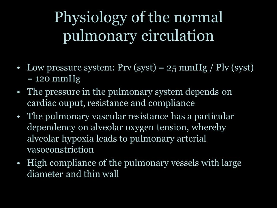 Physiology of the normal pulmonary circulation Low pressure system: Prv (syst) = 25 mmHg / Plv (syst) = 120 mmHg The pressure in the pulmonary system