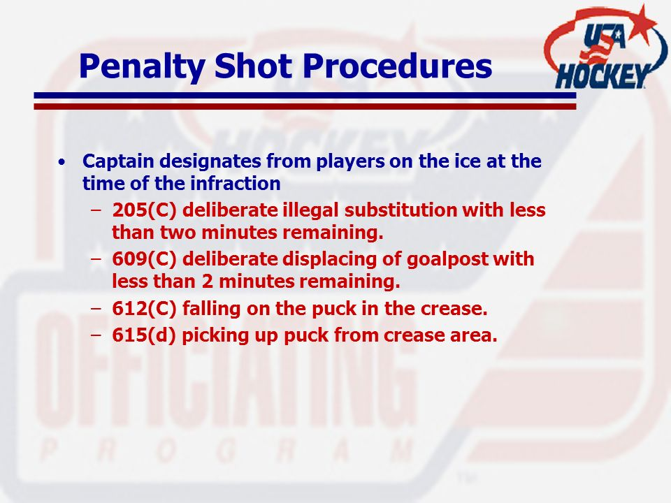 Penalty Shot Procedures Captain designates from players on the ice at the time of the infraction –205(C) deliberate illegal substitution with less tha