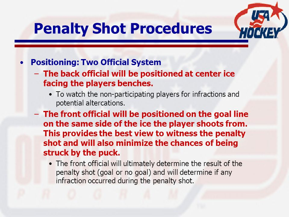 Penalty Shot Procedures Positioning: Two Official System –The back official will be positioned at center ice facing the players benches. To watch the