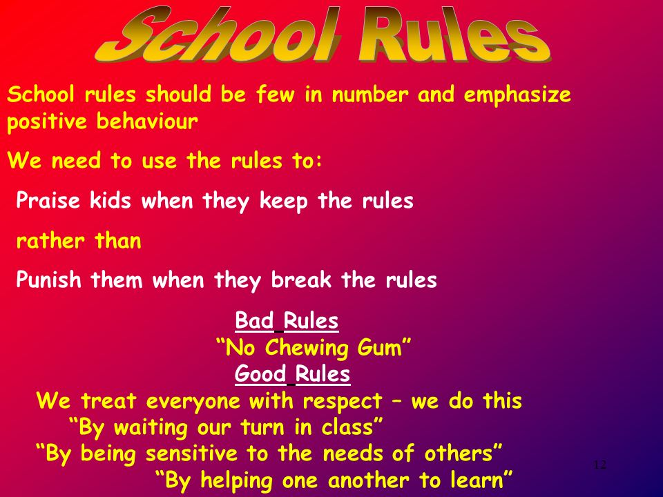 12 School rules should be few in number and emphasize positive behaviour We need to use the rules to: Praise kids when they keep the rules rather than Punish them when they break the rules Bad Rules No Chewing Gum Good Rules We treat everyone with respect – we do this By waiting our turn in class By being sensitive to the needs of others By helping one another to learn