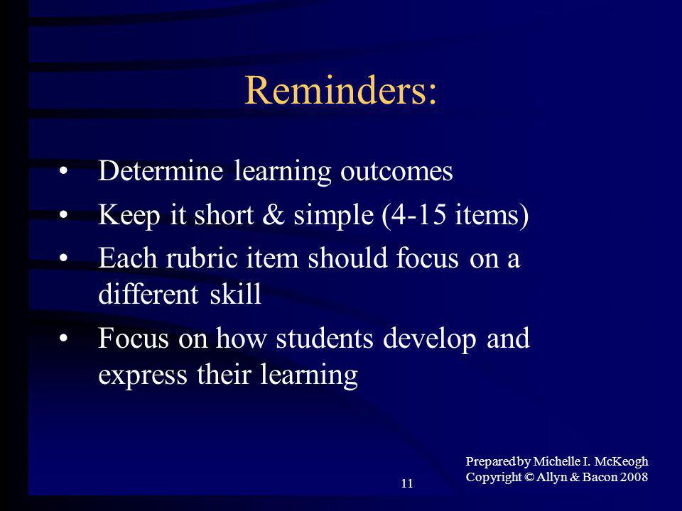 Prepared by Michelle I. McKeogh Copyright © Allyn & Bacon 2008 11 Reminders: Determine learning outcomes Keep it short & simple (4-15 items) Each rubr