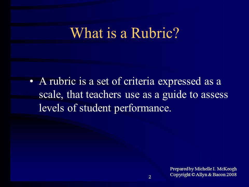 Prepared by Michelle I. McKeogh Copyright © Allyn & Bacon 2008 2 What is a Rubric.