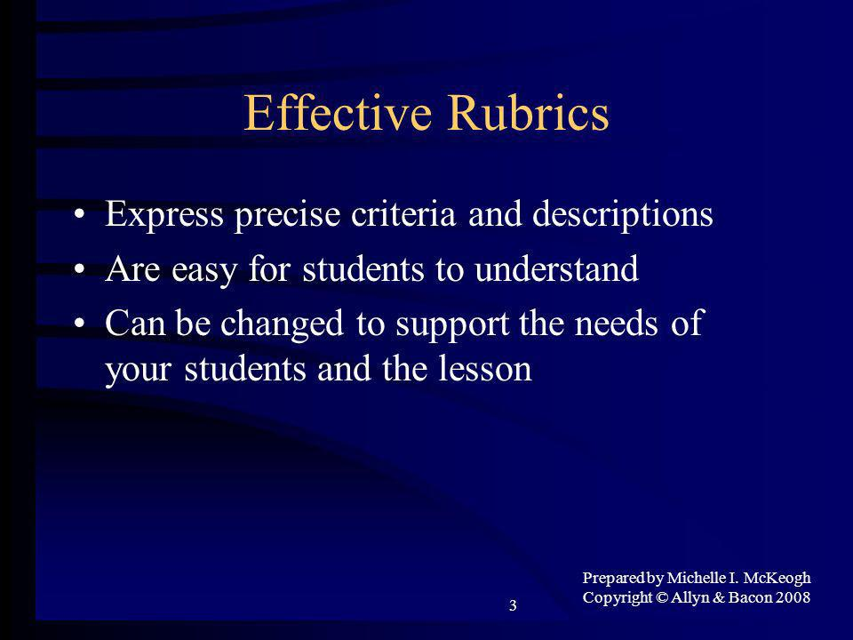 Prepared by Michelle I. McKeogh Copyright © Allyn & Bacon 2008 3 Effective Rubrics Express precise criteria and descriptions Are easy for students to