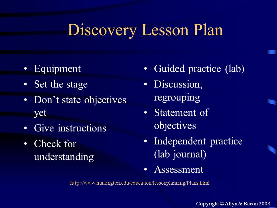 Copyright © Allyn & Bacon 2008 Discovery Lesson Plan Equipment Set the stage Dont state objectives yet Give instructions Check for understanding Guide