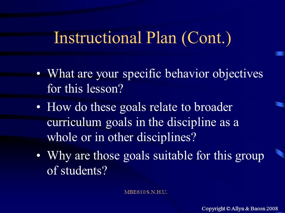 Copyright © Allyn & Bacon 2008 Instructional Plan (Cont.) What are your specific behavior objectives for this lesson? How do these goals relate to bro
