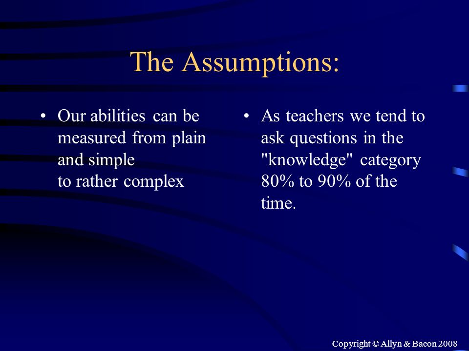 Copyright © Allyn & Bacon 2008 The Assumptions: Our abilities can be measured from plain and simple to rather complex As teachers we tend to ask quest