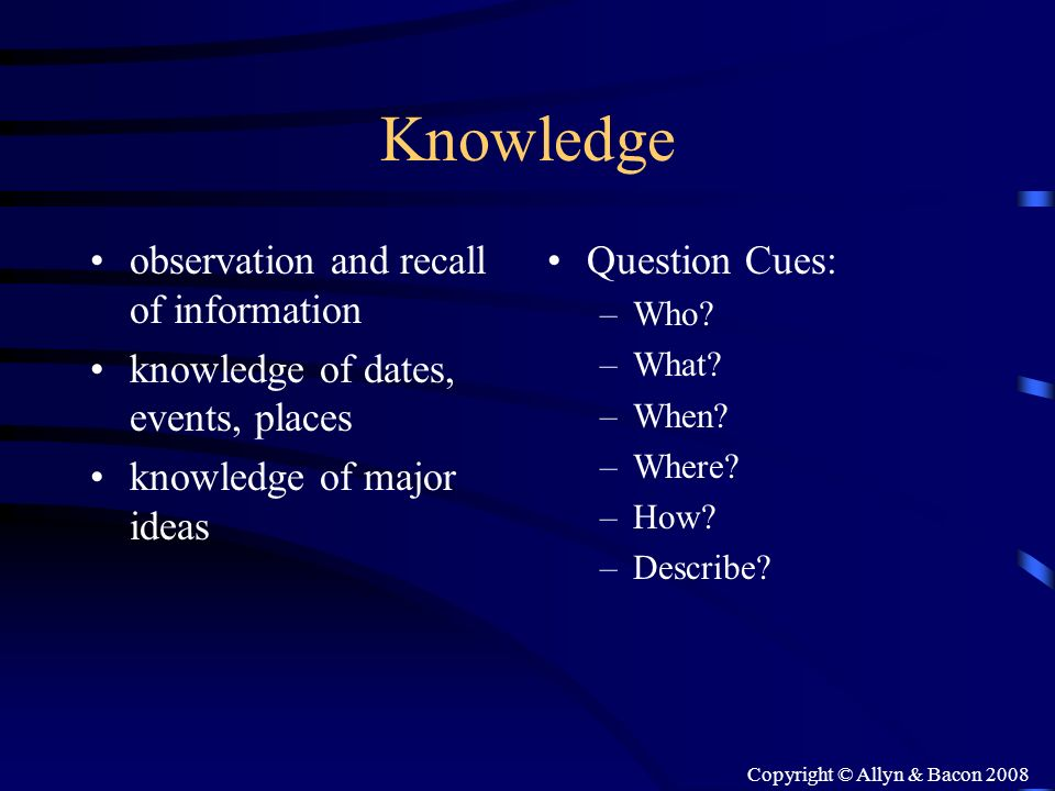 Copyright © Allyn & Bacon 2008 Knowledge observation and recall of information knowledge of dates, events, places knowledge of major ideas Question Cu
