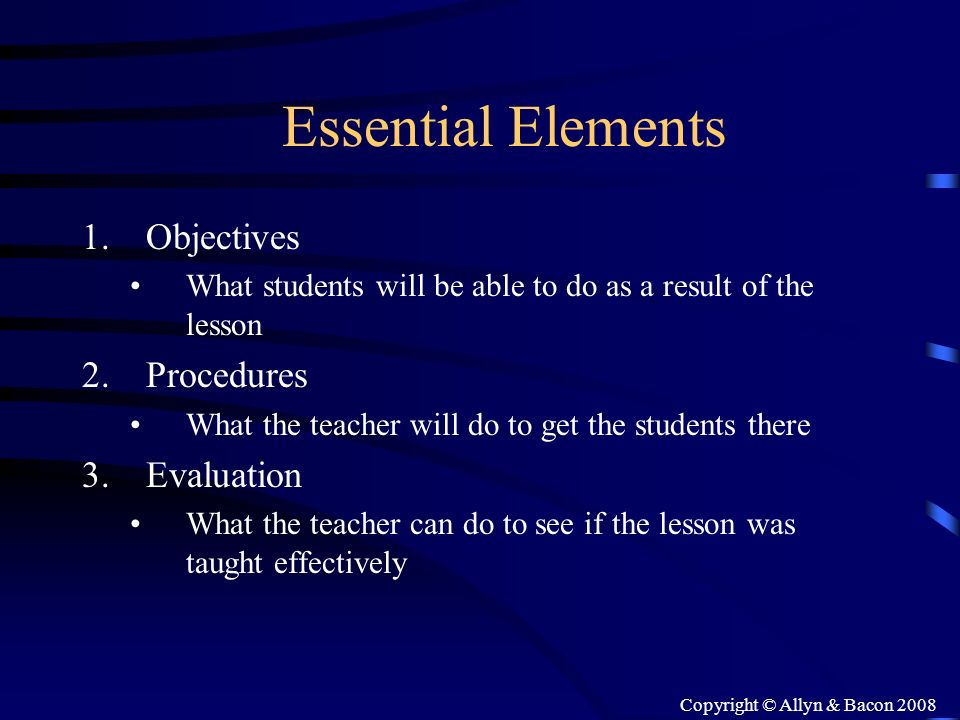 Copyright © Allyn & Bacon 2008 Essential Elements 1.Objectives What students will be able to do as a result of the lesson 2.Procedures What the teache