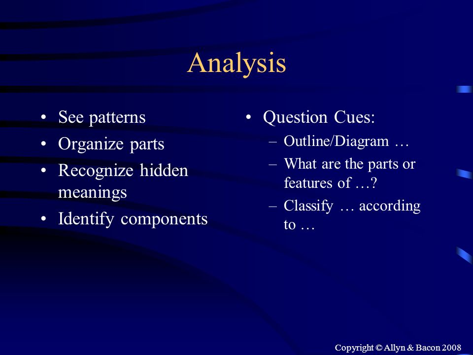 Copyright © Allyn & Bacon 2008 Analysis See patterns Organize parts Recognize hidden meanings Identify components Question Cues: –Outline/Diagram … –W