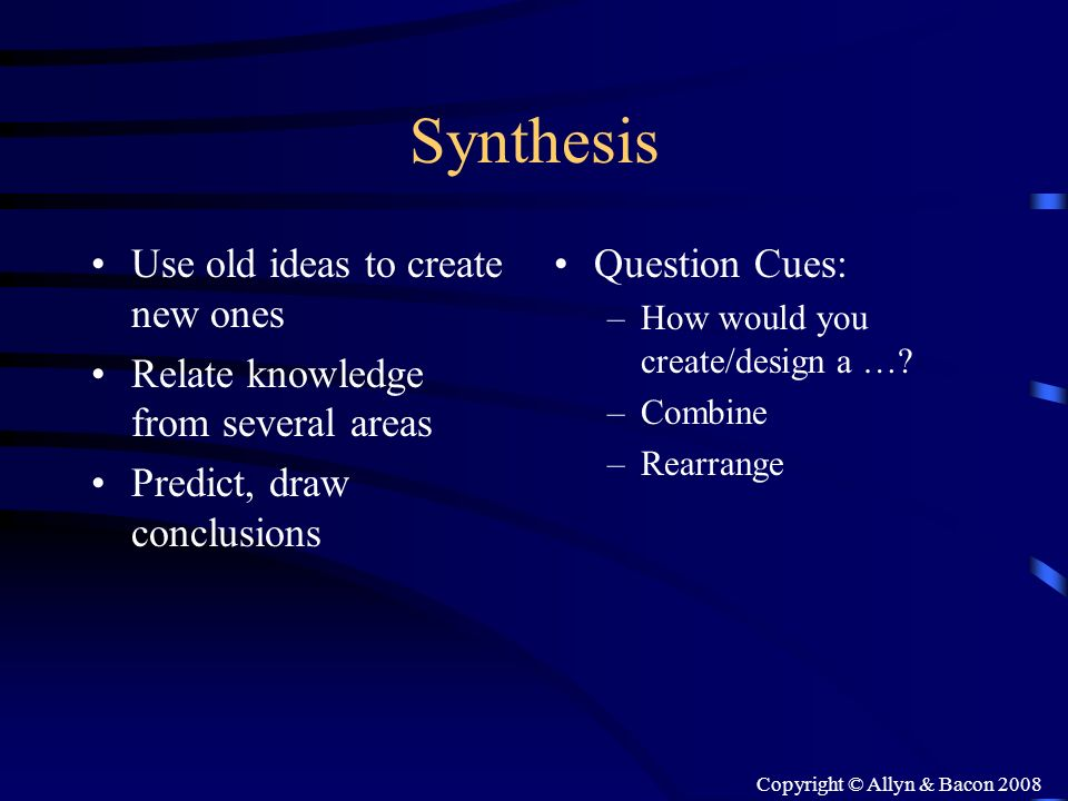 Copyright © Allyn & Bacon 2008 Synthesis Use old ideas to create new ones Relate knowledge from several areas Predict, draw conclusions Question Cues: